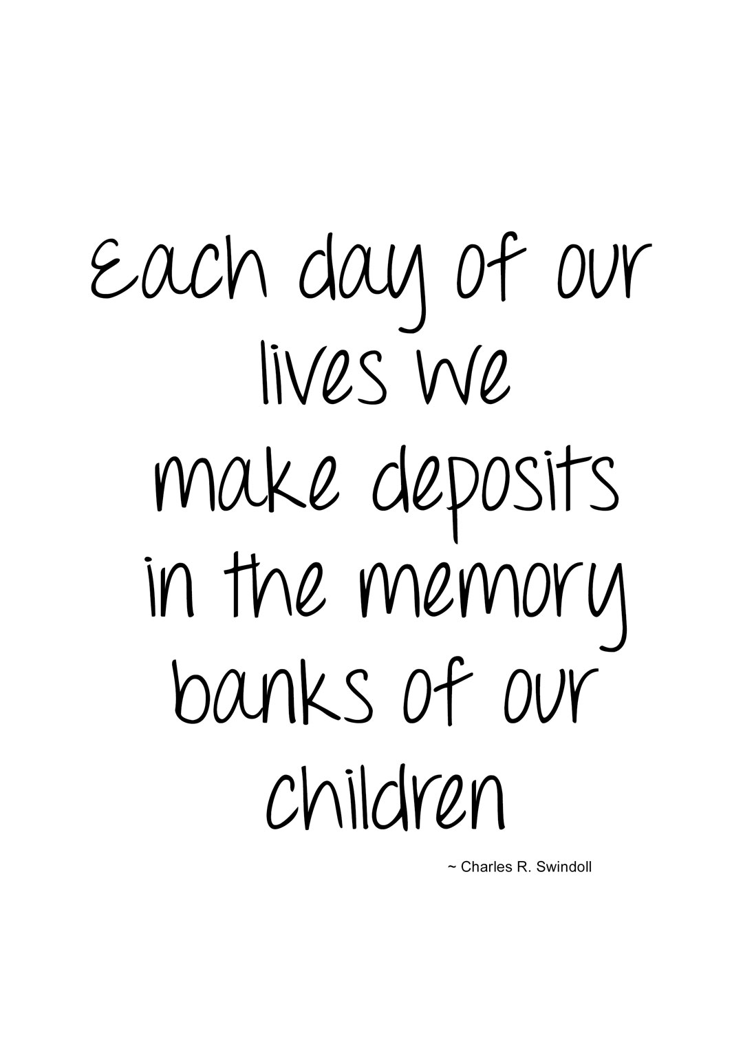 each day of our lives, we make deposits in the memory banks of our children